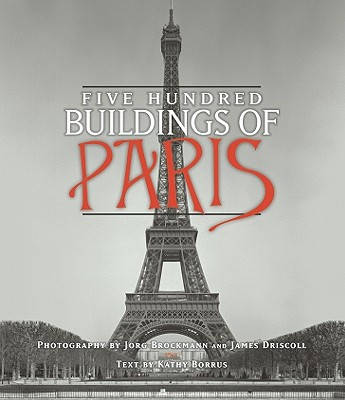 Five Hundred Buildings of Paris By Borrus, Kathy/ Brockmann, Jorg (PHT)/ Driscoll, James (PHT)